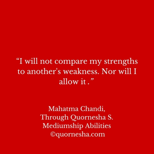 """I will not compare my strengths to another's weakness. Nor will I allow it ."" (1)"