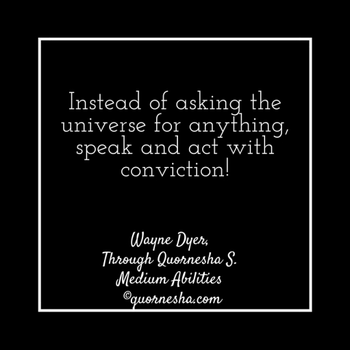 Instead of asking the universe for anything, speak with conviction