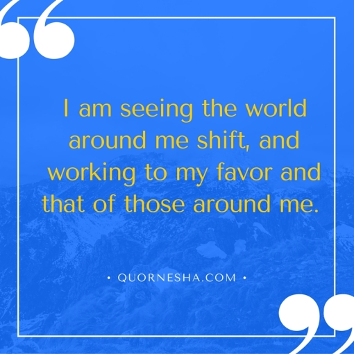 I am seeing the world around me shift, and working to my favor and that of those around me.
