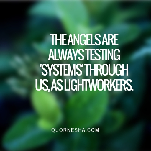 The angels are always testing 'systems' through us, as lightworkers.
