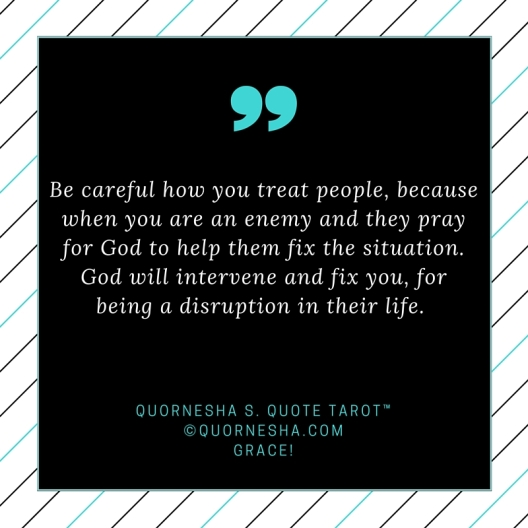 Be careful how you treat people, because when you are an enemy and they pray for God to help them fix the situation. God will intervene and fix you, for being a disruption in their life.