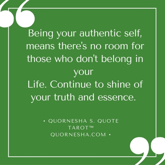 Being your authentic self, means there's no room for those who don't belong in your life.