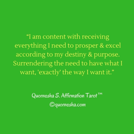 """I am content with receiving everything I need to prosper & excel according to my destiny & purpose. Surrendering the need to have what I want, exactly the way I want it. """