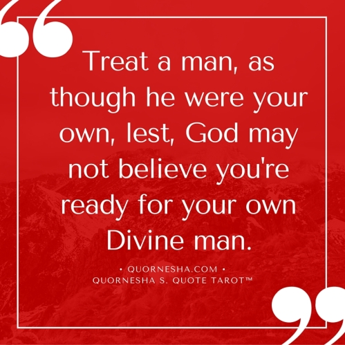 Treat a man, as though he were your own, lest, God may not believe you're ready for your Divine man.