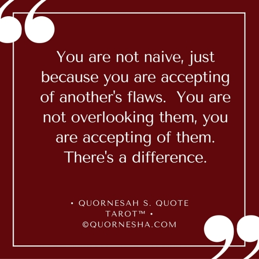 You are not naive, just because you are accepting of another's flaws. You are not overlooking them, you are accepting of them. There's a difference..jpg
