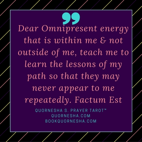 Dear Omnipresent energy that is within me & not outside of me, teach me to learn the lessons of my path so that they may never appear to me repeatedly. Factum Est